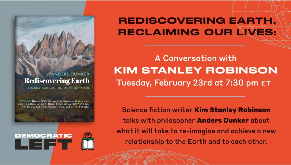 REDISCOVERING EARTH, RECLAIMING OUR LIVES: A Conversation with KIM STANLEY ROBINSON Tuesday, February 23rd at 7:30 pm ET Science fiction writer Kim Stanley Robinson talks with philosopher Anders Dunker about what it will take to re-imagine and achieve a new relationship to the Earth and to each other.